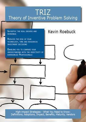 Triz - Theory of Inventive Problem Solving: High-Impact Strategies - What You Need to Know: Definitions, Adoptions, Impact, Benefits, Maturity, Vendors Kevin Roebuck