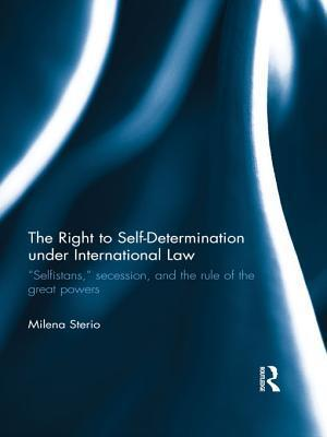 Right to Self-Determination Under International Law: Selfistans, Secession, and the Rule of the Great Powers Milena Sterio
