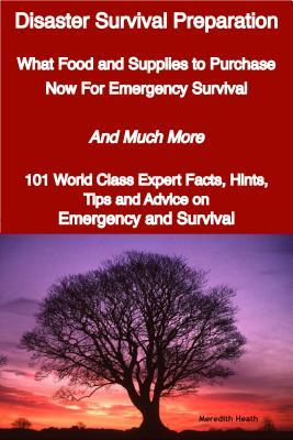 Disaster Survival Preparation - What Food and Supplies to Purchase Now for Emergency Survival - And Much More - 101 World Class Expert Facts, Hints, T Meredith Heath