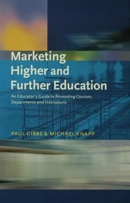 Marketing Higher and Further Education: An Educators Guide to Promoting Courses, Departments and Institutions Paul Gibbs