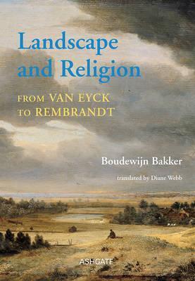 Landscape and Religion from Van Eyck to Rembrandt  by  Boudewijn Bakker