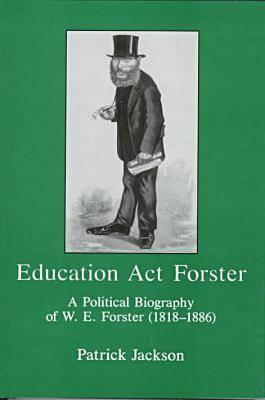 Education Act Forster: A Political Biography Of W. E. Forster (1818 1886) Patrick Jackson