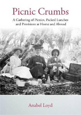 Picnic Crumbs: A Gathering of Picnics, Packed Lunches and Provisions at Home and Abroad  by  Anabel Loyd