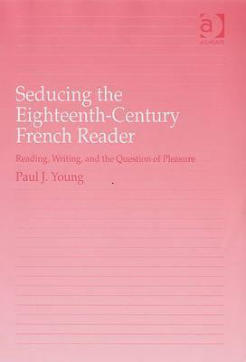 Seducing the Eighteenth-Century French Reader: Reading, Writing, and the Question of Pleasure Paul J. Young