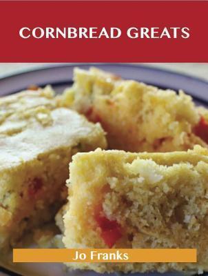 Cornbread Greats: Delicious Cornbread Recipes, the Top 83 Cornbread Recipes  by  Jo Franks