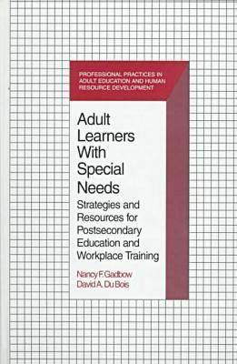Adult Learners with Special Needs: Strategies and Resources for Postsecondary Education and Workplace Training Nancy F. Gadbow