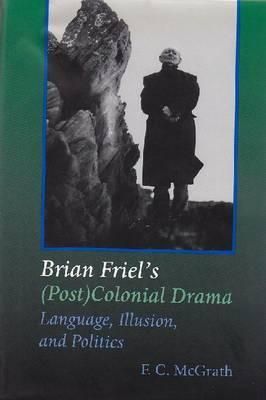 Brian Friels (Post) Colonial Drama: Language, Illusion, and Politics F.C. McGrath