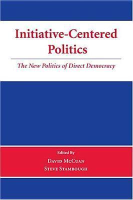 Initiative-Centered Politics: The New Politics of Direct Democracy  by  David McCuan