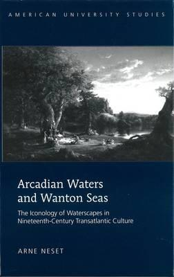 Arcadian Waters and Wanton Seas: The Iconology of Waterscapes in Nineteenth-Century Transatlantic Culture  by  Arne Neset