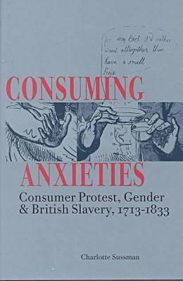 Consuming Anxieties: Consumer Protest, Gender & British Slavery, 1713-1833  by  Charlotte Sussman