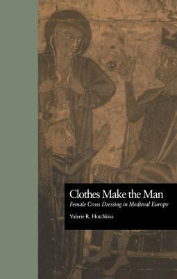 Clothes Make the Man: Female Cross Dressing in Medieval Europe Valerie R. Hotchkiss