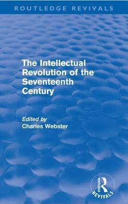The Intellectual Revolution of the Seventeenth Century. Edited  by  Charles Webster by Charles Webster