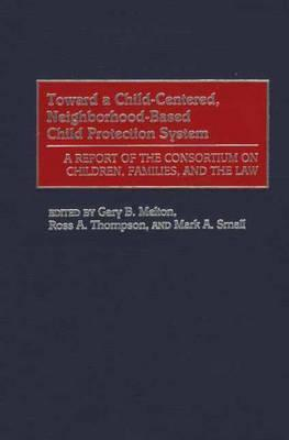 Toward a Child-Centered, Neighborhood-Based Child Protection System: A Report of the Consortium on Children, Families, and the Law Gary B. Melton