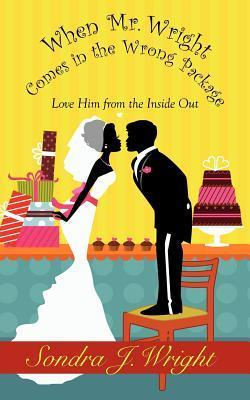 When Mr. Wright Comes in the Wrong Package: Love Him from the Inside Out Sondra J. Wright