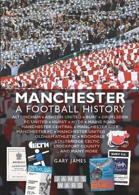 Manchester: A Football History - The Story of City, United, Bury, Oldham, Rochdale, Stalybridge, Stockport and More  by  Gary  James