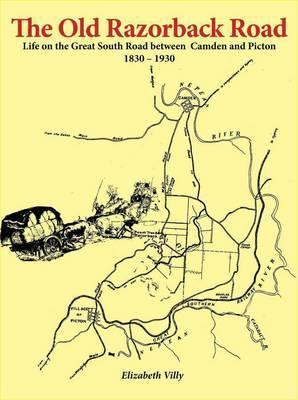 The Old Razorback Road: Life on the Great South Road Between Camden and Picton 1830-1930  by  Elizabeth Villy