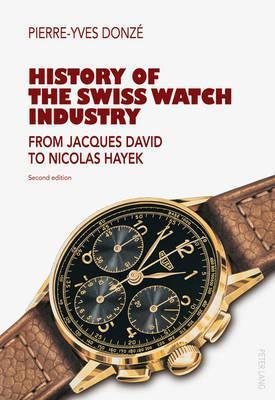 History of the Swiss Watch Industry: From Jacques David to Nicolas Hayek Second Edition  by  Pierre-Yves Donze