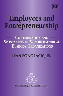 Employees and Entrepreneurship: Co-Ordination and Spontaneity in Non-Hierarchical Business Organizations Ivan Pongracic