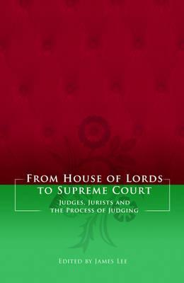 From House of Lords to Supreme Court: Judges, Jurists and the Process of Judging  by  James  Lee