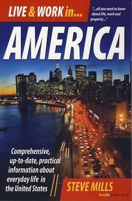 Live & Work in America: Comprehensive, Up-To-Date, Practical Information about Everyday Life in the United States Steve Mills