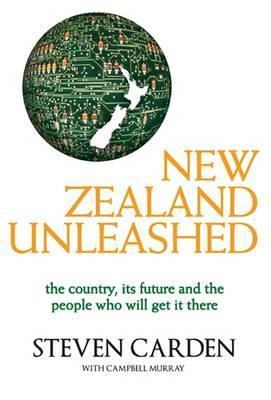 New Zealand Unleashed: The Country, Its Future And The People Who Will Get It There Steven Carden