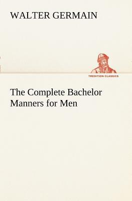 The Complete Bachelor Manners for Men Walter Germain