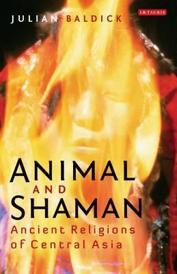 Animal and Shaman: Ancient Religions of Central Asia  by  Julian Baldick