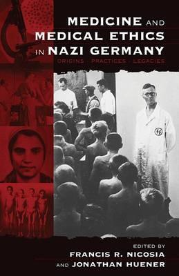 Medicine And Medical Ethics In Nazi Germany: Origins, Practice, Legacies  by  Francis R. Nicosia