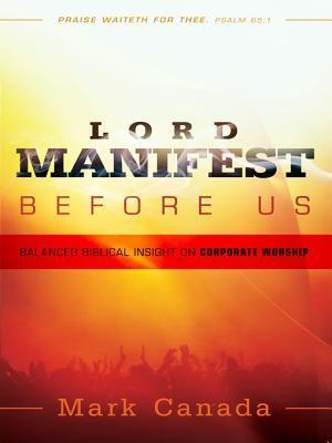 Lord Manifest Before Us: Balanced Biblical Insight on Corporate Worship  by  Mark Canada