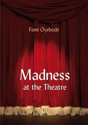 Madness at the Theatre. Femi Oyebode  by  Femi Oyebode