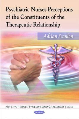 Psychiatric Nurses Perceptions of the Constituents of the Therapeutic Relationship  by  Adrian Scanlon