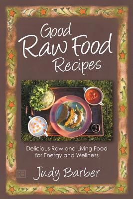 Good Raw Food Recipes - Delicious Raw and Living Food for Energy and Wellness Judy Barber