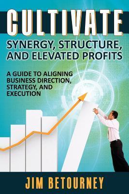 Cultivate Synergy, Structure, and Elevated Profits: A Guide to Aligning Business Direction, Strategy, and Execution Jim Betourney