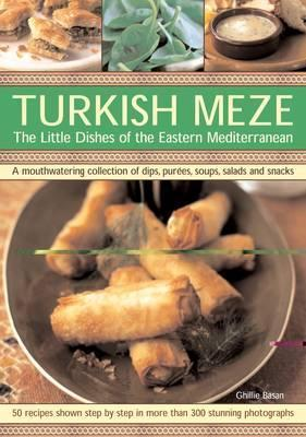 Turkish Meze: The Little Dishes of the Eastern Mediterranean: A Mouthwatering Collection of Dips, Purees, Soups, Salads and Snacks Ghillie Basan