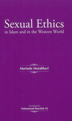 Sexual Ethics in Islam and in the Western World  by  Mortaza Motahari