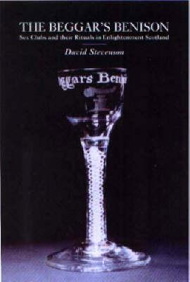 The Beggars Benison: Sex Clubs of Enlightenment Scotland and Their Rituals  by  David Stevenson