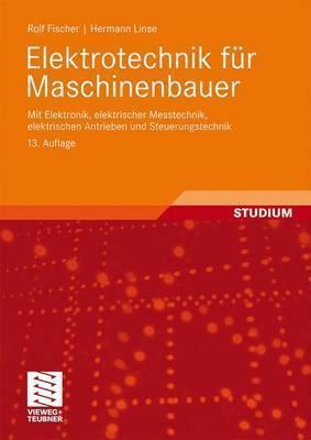 Elektrotechnik Fur Maschinenbauer: Mit Elektronik, Elektrischer Messtechnik, Elektrischen Antrieben Und Steuerungstechnik (13, Berarb. U. Erw. Aufl. 2 Rolf Fischer