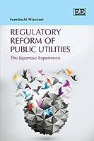 Regulatory Reform of Public Utilities: The Japanese Experience. Fumitoshi Mizutani Fumitoshi Mizutani