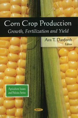 Corn Crop Production: Growth, Fertilization and Yield  by  Arn T. Danforth