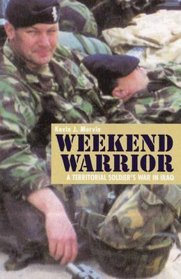 Weekend Warrior: A Territorial Soldiers War in Iraq  by  Kevin Mervin