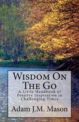 Wisdom on the Go: A Little Handbook of Positive Inspiration in Challenging Times. Adam J.M. Mason