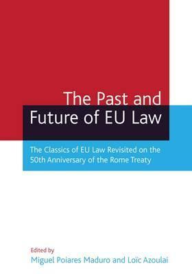 The Past And Future Of Eu Law: The Classics Of Eu Law Revisited On The 50th Anniversary Of The Rome Treaty Miguel Poiares Maduro