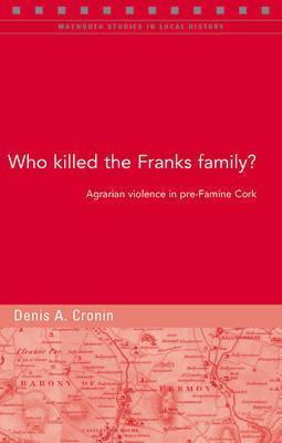 Who Killed the Franks Family?: Agrarian Violence in Pre-Famine Cork  by  Denis Cronin