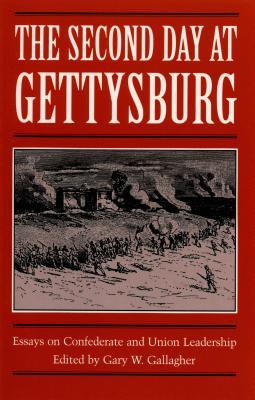 The Second Day at Gettysburg: Essays on Confederate and Union Leadership Gary W. Gallagher