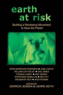 Earth at Risk: Building a Resistance Movement to Save the Planet Derrick Jensen