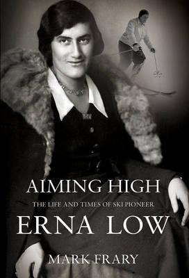 Aiming High: The Life of Ski and Travel Pioneer Erna Low. Mark Frary Mark Frary