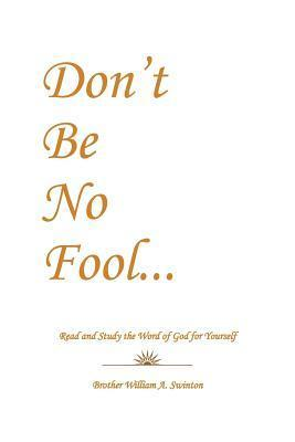 Dont Be No Fool: Read and Study the Word of God for Yourself  by  Brother William a Swinton