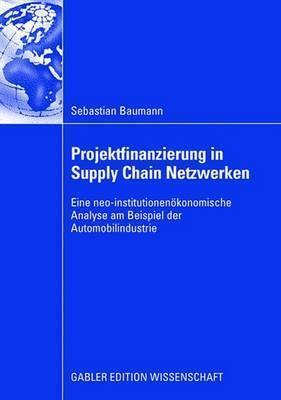 Projektfinanzierung in Supply Chain Netzwerken: Eine Neo-Institutionenokonomische Analyse Am Beispiel Der Automobilindustrie  by  Sebastian Baumann