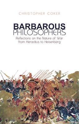 Barbarous Philosophers: Reflections on the Nature of War from Heraclitus to Heisenberg  by  Coker