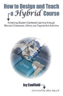 How to Design and Teach a Hybrid Course: Achieving Student-Centered Learning Through Blended Classroom, Onlinen and Experiential Activities Jay Caulfield